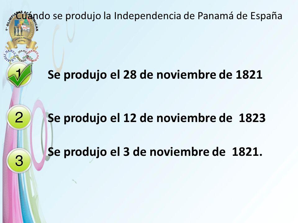 Cuándo se produjo la Independencia de Panamá de España Se produjo el 28 de noviembre de 1821 Se produjo el 12 de noviembre de 1823 Se produjo el 3 de