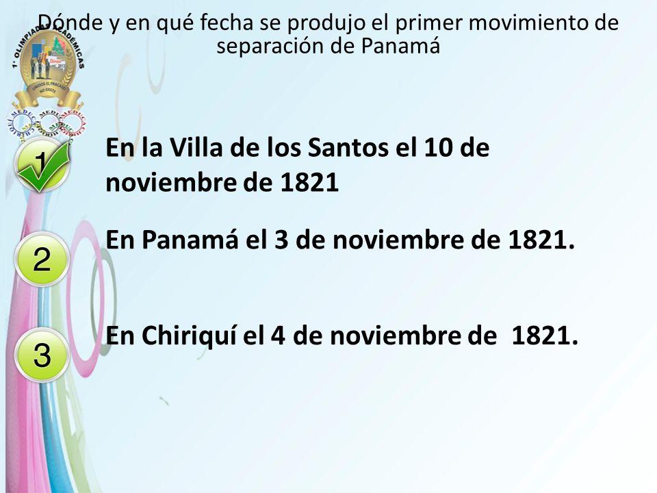 Dónde y en qué fecha se produjo el primer movimiento de separación de Panamá En la Villa de los Santos el 10 de noviembre de 1821 En Panamá el 3 de no