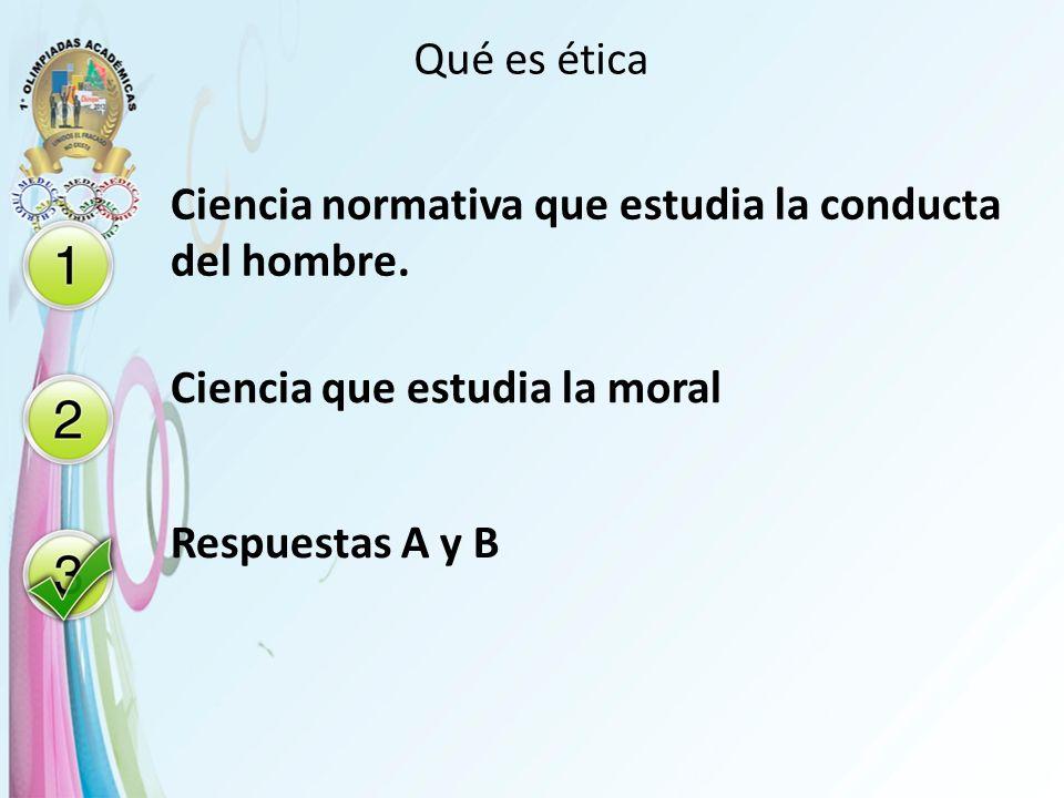 Qué es ética Ciencia normativa que estudia la conducta del hombre. Ciencia que estudia la moral Respuestas A y B
