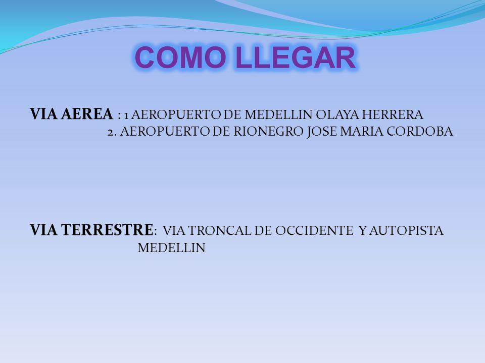 VIA AEREA : 1 AEROPUERTO DE MEDELLIN OLAYA HERRERA 2. AEROPUERTO DE RIONEGRO JOSE MARIA CORDOBA VIA TERRESTRE : VIA TRONCAL DE OCCIDENTE Y AUTOPISTA M