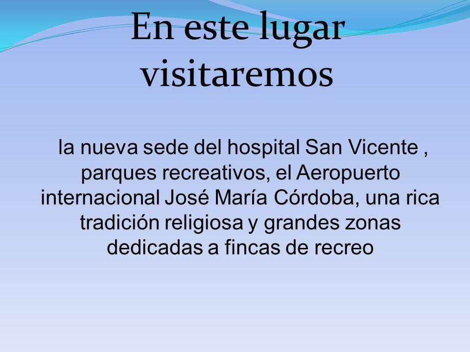 En este lugar visitaremos la nueva sede del hospital San Vicente, parques recreativos, el Aeropuerto internacional José María Córdoba, una rica tradic