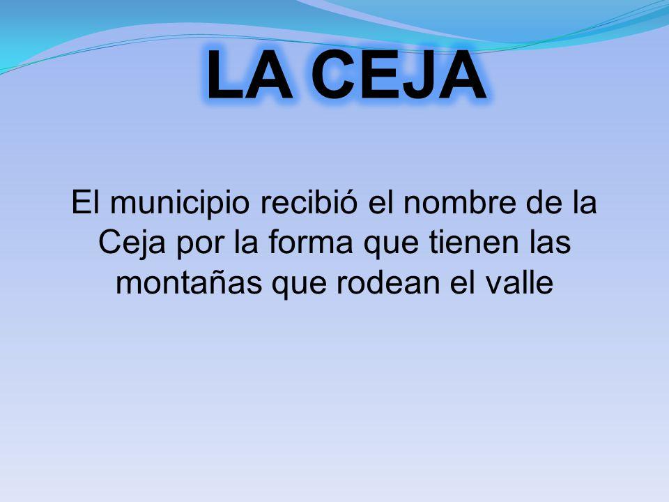 El municipio recibió el nombre de la Ceja por la forma que tienen las montañas que rodean el valle