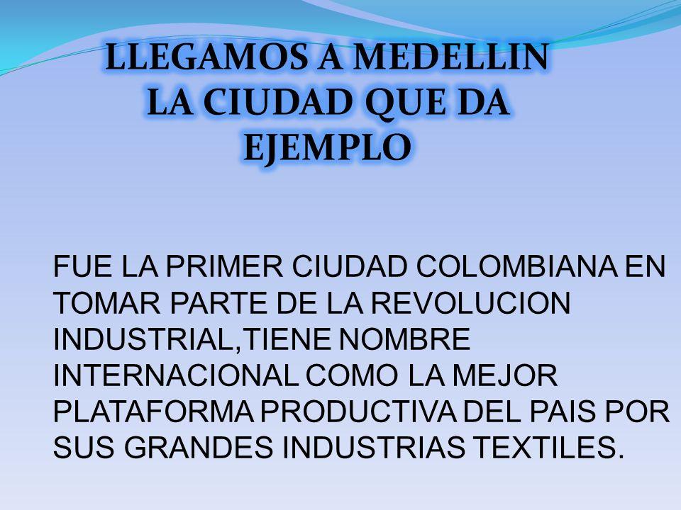 FUE LA PRIMER CIUDAD COLOMBIANA EN TOMAR PARTE DE LA REVOLUCION INDUSTRIAL,TIENE NOMBRE INTERNACIONAL COMO LA MEJOR PLATAFORMA PRODUCTIVA DEL PAIS POR