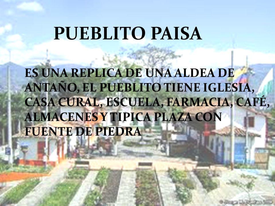 PUEBLITO PAISA ES UNA REPLICA DE UNA ALDEA DE ANTAÑO, EL PUEBLITO TIENE IGLESIA, CASA CURAL, ESCUELA, FARMACIA, CAFÉ, ALMACENES Y TIPICA PLAZA CON FUE