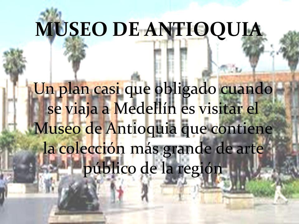 MUSEO DE ANTIOQUIA Un plan casi que obligado cuando se viaja a Medellín es visitar el Museo de Antioquia que contiene la colección más grande de arte