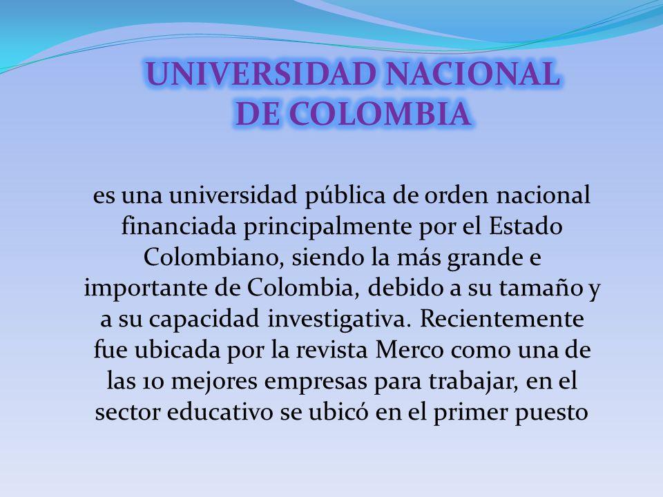 es una universidad pública de orden nacional financiada principalmente por el Estado Colombiano, siendo la más grande e importante de Colombia, debido