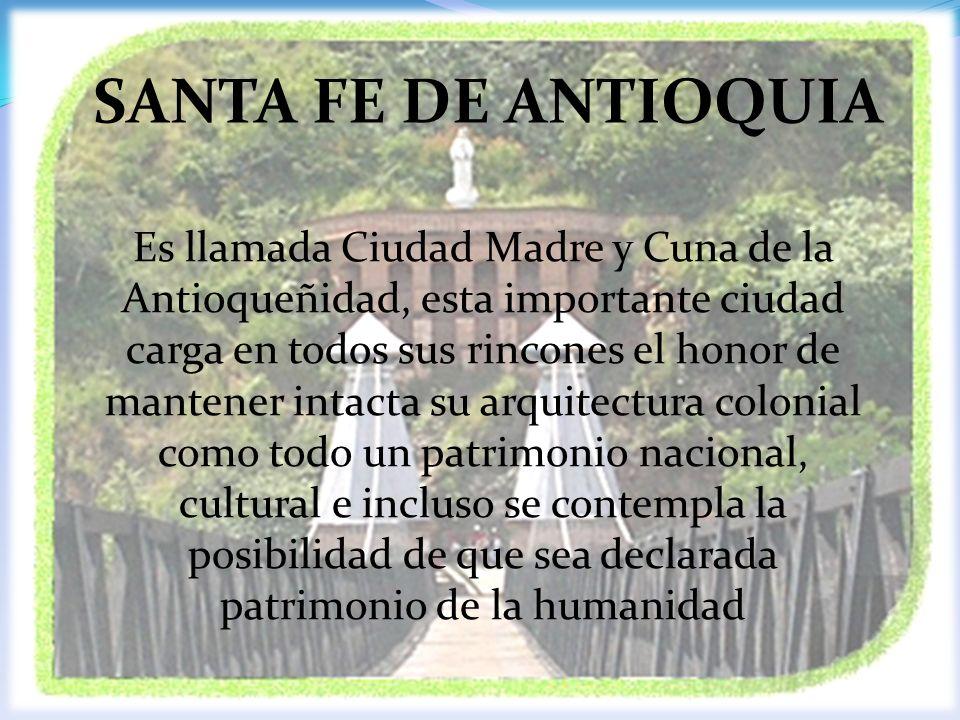 SANTA FE DE ANTIOQUIA Es llamada Ciudad Madre y Cuna de la Antioqueñidad, esta importante ciudad carga en todos sus rincones el honor de mantener inta