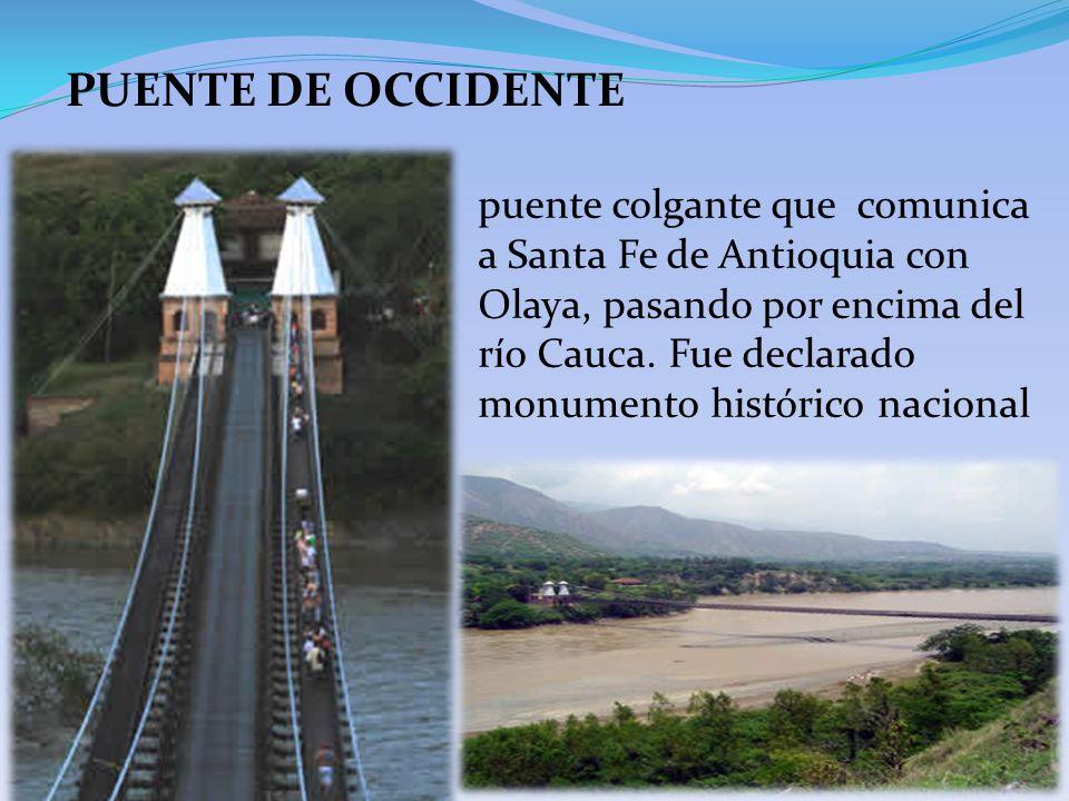 PUENTE DE OCCIDENTE puente colgante que comunica a Santa Fe de Antioquia con Olaya, pasando por encima del río Cauca. Fue declarado monumento históric