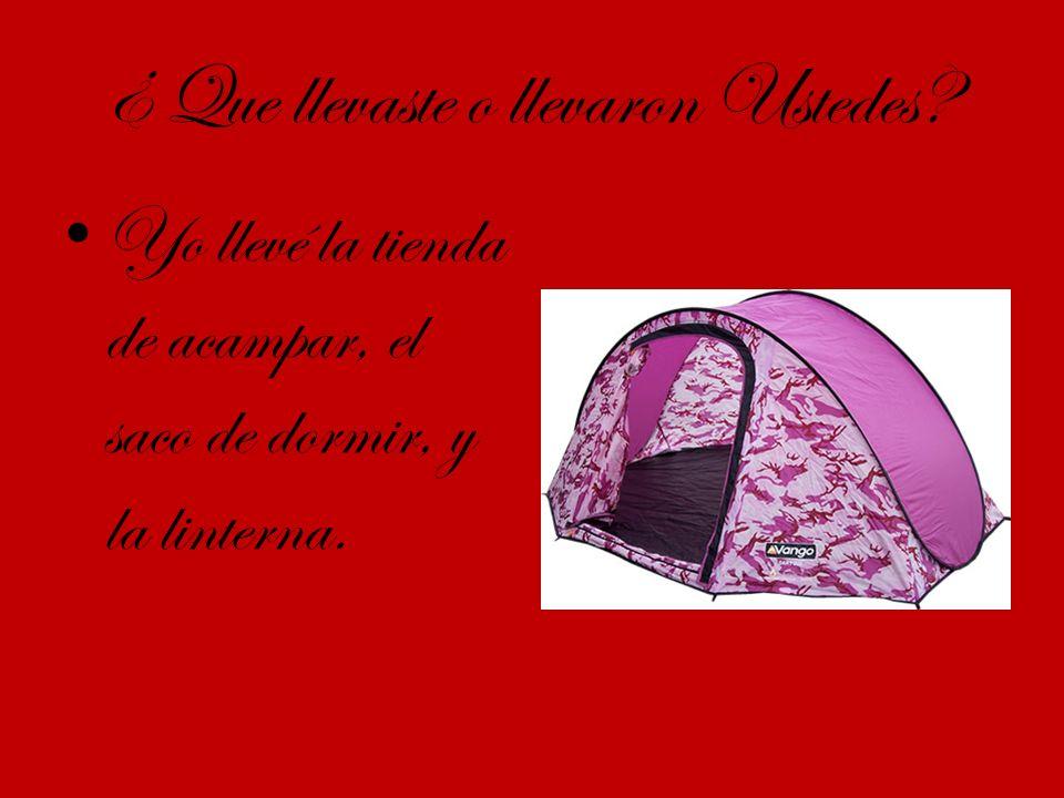 ¿ Que llevaste o llevaron Ustedes Yo llevé la tienda de acampar, el saco de dormir, y la linterna.