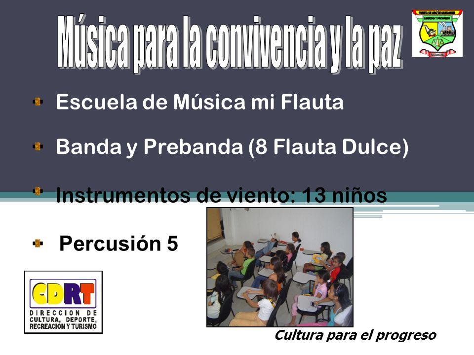 Escuela de Música mi Flauta Banda y Prebanda (8 Flauta Dulce) Percusión 5 Instrumentos de viento: 13 niños Cultura para el progreso