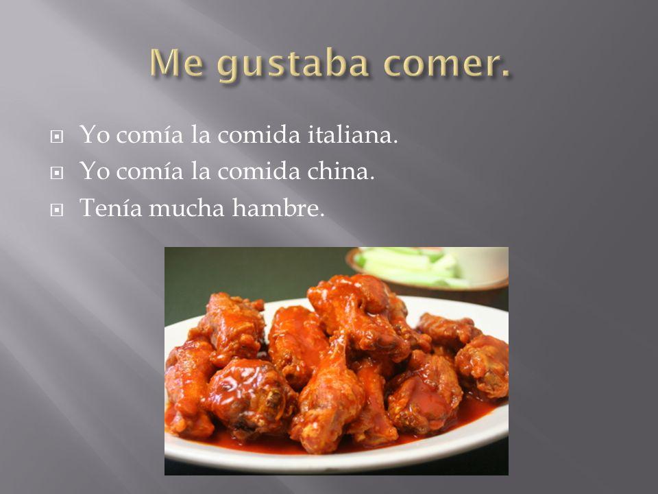 Yo comía la comida italiana. Yo comía la comida china. Tenía mucha hambre.