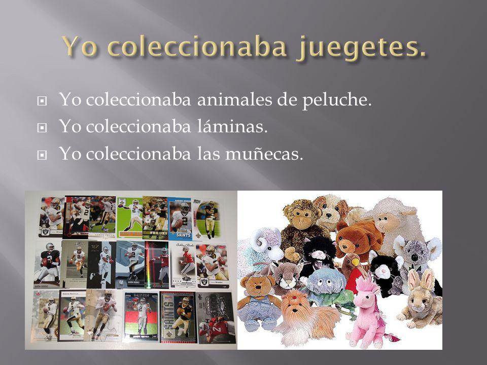 Yo coleccionaba animales de peluche. Yo coleccionaba láminas. Yo coleccionaba las muñecas.