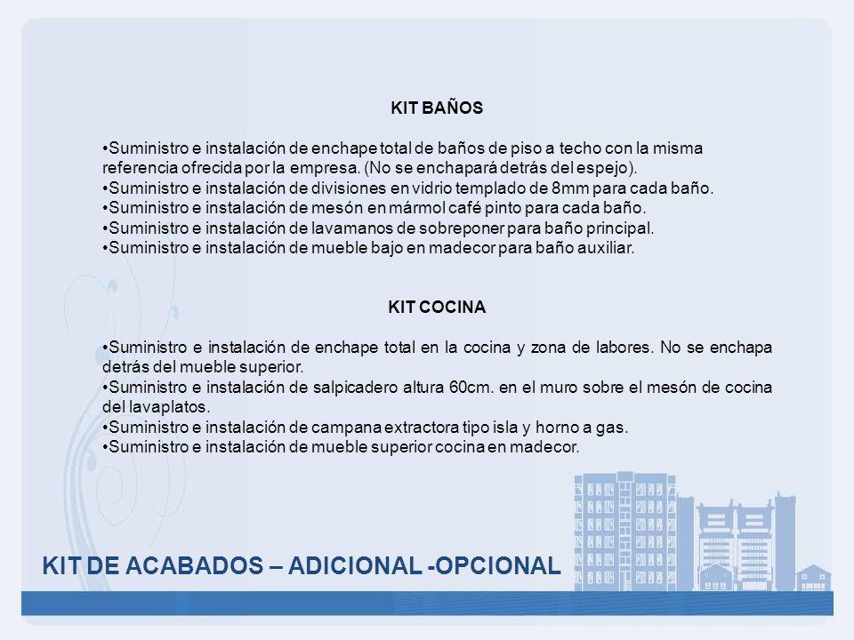 KIT DE ACABADOS – ADICIONAL -OPCIONAL KIT BAÑOS Suministro e instalación de enchape total de baños de piso a techo con la misma referencia ofrecida po