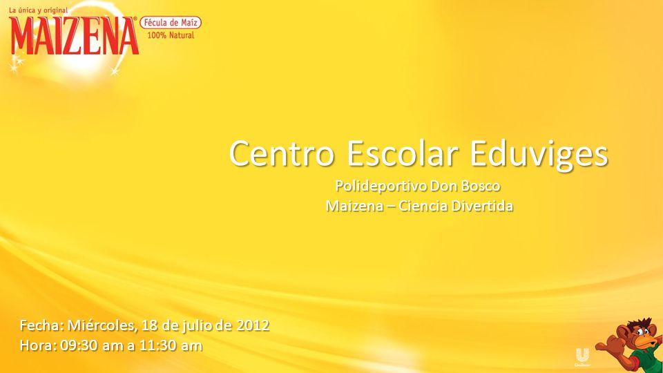 Fecha: Miércoles, 18 de julio de 2012 Hora: 09:30 am a 11:30 am Centro Escolar Eduviges Polideportivo Don Bosco Maizena – Ciencia Divertida Maizena –
