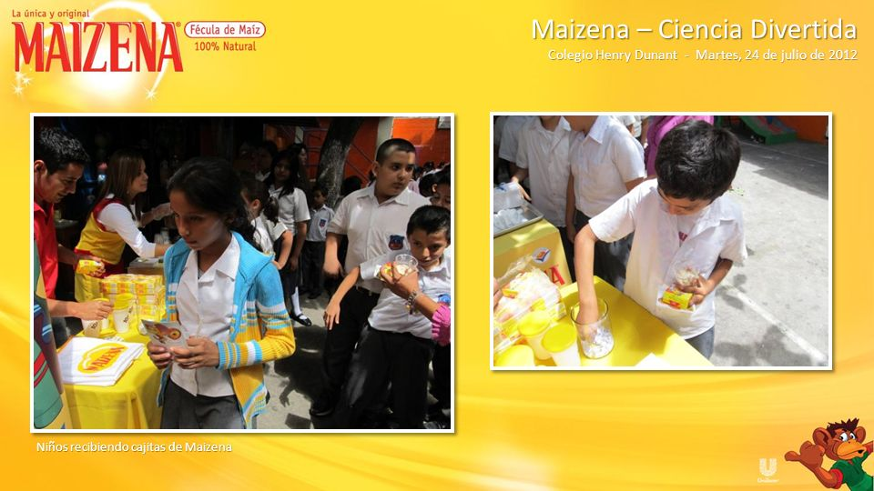 RESUMEN Total de degustacion de pudin de manzana: 75 Total de degustacion de pudin de manzana: 75 Total de degustacion de batido de banano: 75 Total de degustacion de batido de banano: 75 Total de niños participantes: 135 Total de niños participantes: 135 Total de cajitas de Maizena entregados: 135 Total de cajitas de Maizena entregados: 135 Total de delantales entregados: 12 Total de delantales entregados: 12 Total de vasos entregados: 13 Total de vasos entregados: 13 Kit de promocionales y producto: 1 Kit de promocionales y producto: 1 Colegio Henry Dunant Colegio Henry Dunant Maizena – Ciencia Divertida Martes, 24 de julio de 2012
