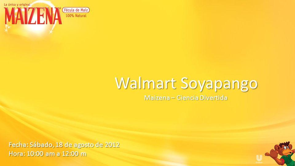 Fecha: Sábado, 18 de agosto de 2012 Hora: 10:00 am a 12:00 m Walmart Soyapango Maizena – Ciencia Divertida