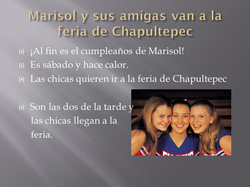 ¡Al fin es el cumpleaños de Marisol! Es sábado y hace calor. Las chicas quieren ir a la feria de Chapultepec Son las dos de la tarde y las chicas lleg