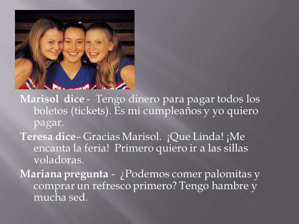 Marisol dice - Tengo dinero para pagar todos los boletos (tickets). Es mi cumpleaños y yo quiero pagar. Teresa dice – Gracias Marisol. ¡Que Linda! ¡Me