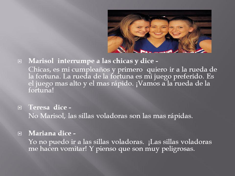 Marisol interrumpe a las chicas y dice - Chicas, es mi cumpleaños y primero quiero ir a la rueda de la fortuna. La rueda de la fortuna es mi juego pre
