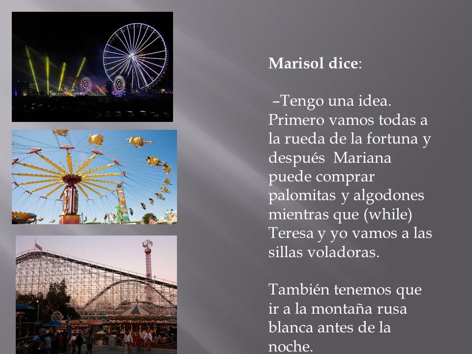 Marisol dice : –Tengo una idea. Primero vamos todas a la rueda de la fortuna y después Mariana puede comprar palomitas y algodones mientras que (while