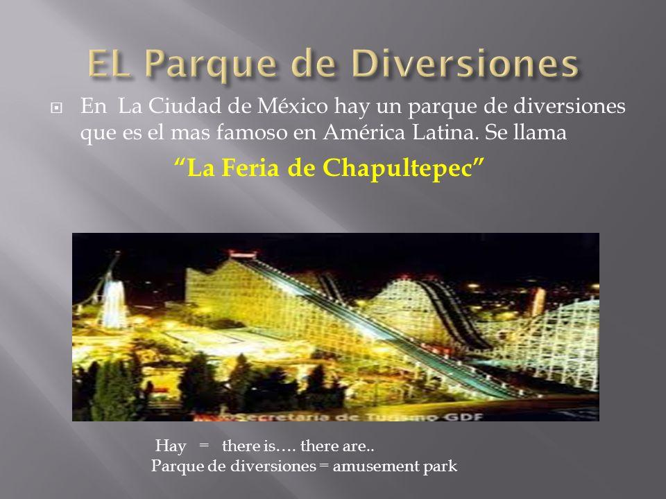 En La Ciudad de México hay un parque de diversiones que es el mas famoso en América Latina. Se llama La Feria de Chapultepec Hay = there is…. there ar