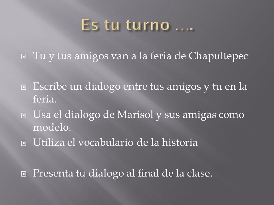 Tu y tus amigos van a la feria de Chapultepec Escribe un dialogo entre tus amigos y tu en la feria. Usa el dialogo de Marisol y sus amigas como modelo