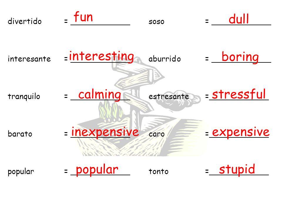 divertido= ____________soso = ____________ interesante= ____________aburrido= ____________ tranquilo= ____________estresante=____________ barato= ____