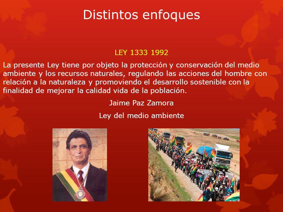 Distintos enfoques LEY 1333 1992 La presente Ley tiene por objeto la protección y conservación del medio ambiente y los recursos naturales, regulando
