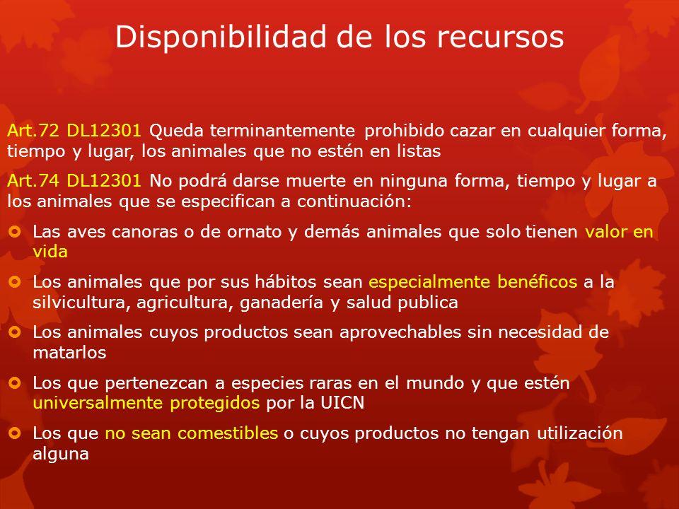 Disponibilidad de los recursos Art.72 DL12301 Queda terminantemente prohibido cazar en cualquier forma, tiempo y lugar, los animales que no estén en l