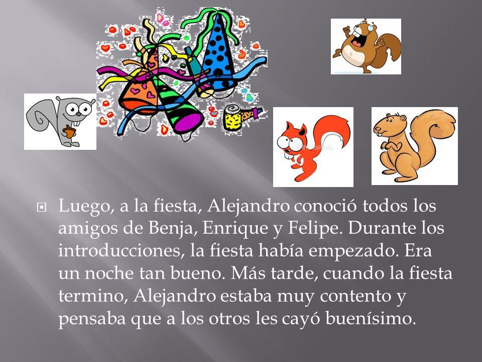 Luego, a la fiesta, Alejandro conoció todos los amigos de Benja, Enrique y Felipe. Durante los introducciones, la fiesta había empezado. Era un noche