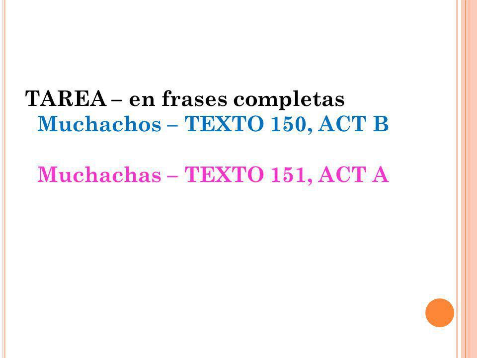 TAREA – en frases completas Muchachos – TEXTO 150, ACT B Muchachas – TEXTO 151, ACT A