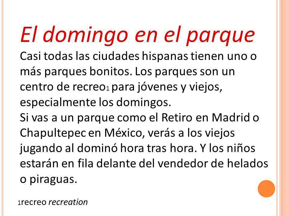 El domingo en el parque Casi todas las ciudades hispanas tienen uno o más parques bonitos. Los parques son un centro de recreo 1 para jóvenes y viejos