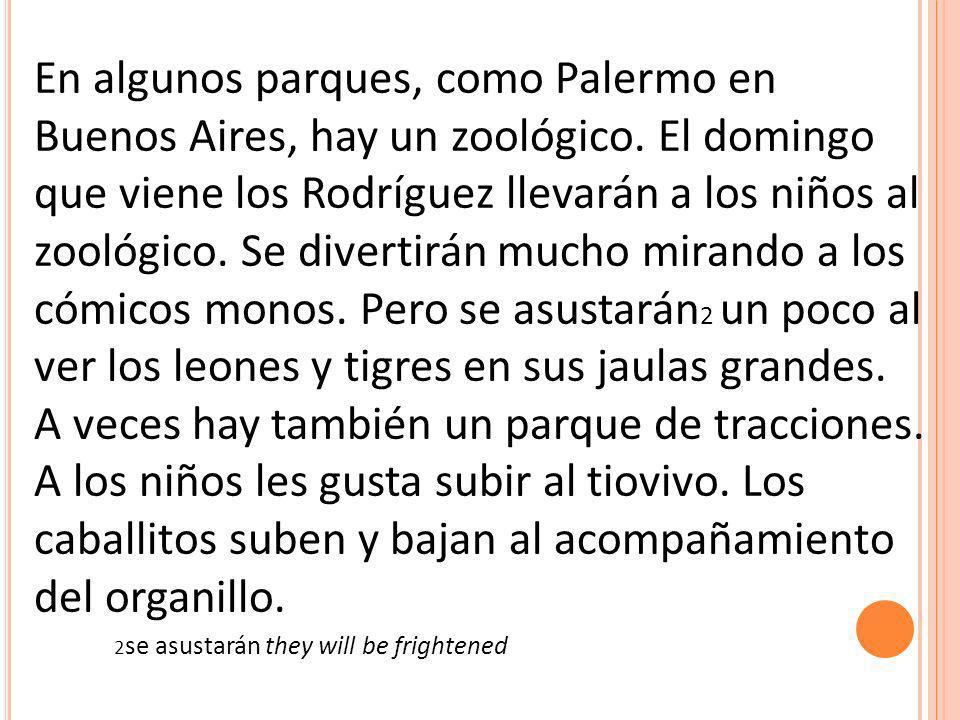 En algunos parques, como Palermo en Buenos Aires, hay un zoológico. El domingo que viene los Rodríguez llevarán a los niños al zoológico. Se divertirá