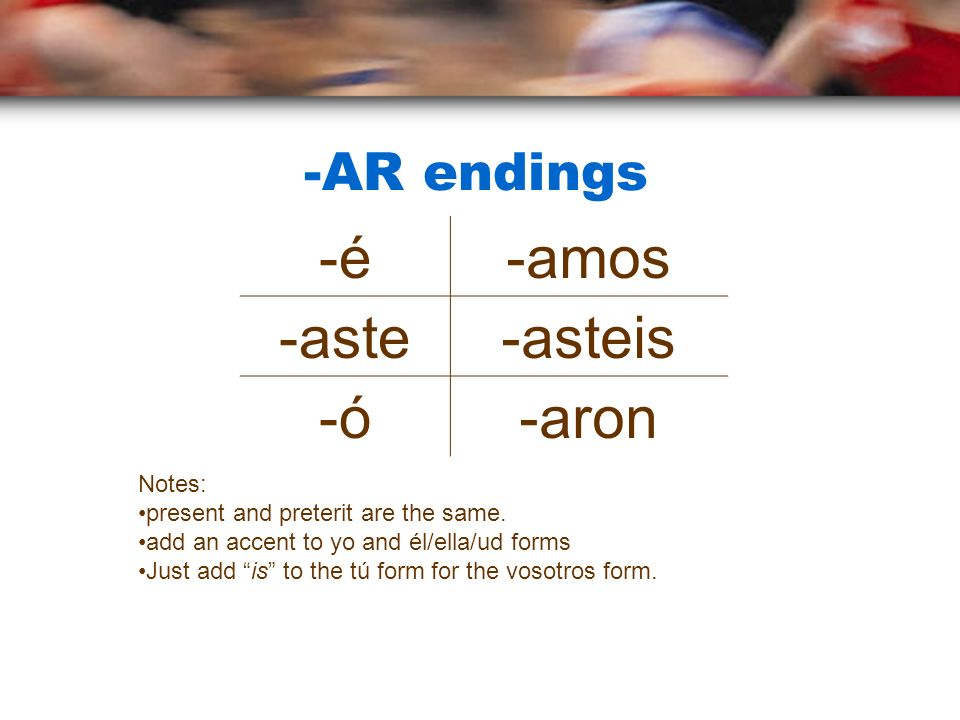-AR endings -é-amos -aste-asteis -ó-aron Notes: present and preterit are the same. add an accent to yo and él/ella/ud forms Just add is to the tú form