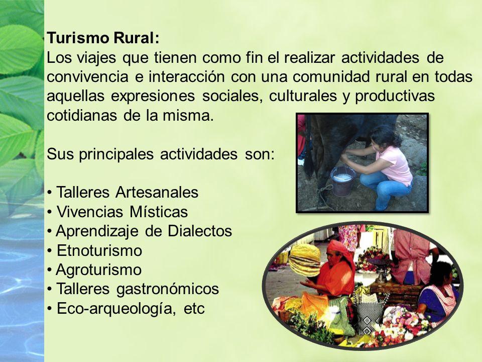 Turismo Rural: Los viajes que tienen como fin el realizar actividades de convivencia e interacción con una comunidad rural en todas aquellas expresiones sociales, culturales y productivas cotidianas de la misma.