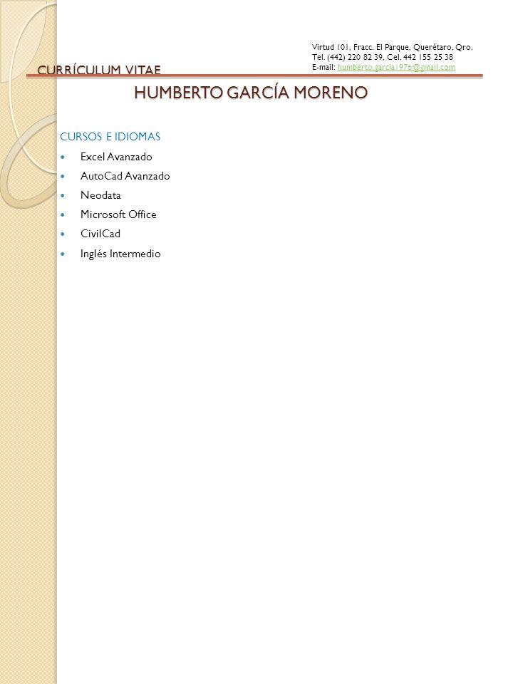 CURRÍCULUM VITAE CURSOS E IDIOMAS Excel Avanzado AutoCad Avanzado Neodata Microsoft Office CivilCad Inglés Intermedio HUMBERTO GARCÍA MORENO Virtud 10