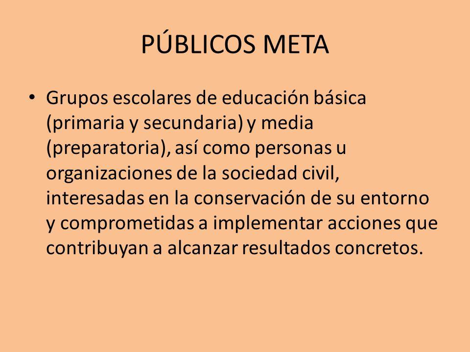 PÚBLICOS META Grupos escolares de educación básica (primaria y secundaria) y media (preparatoria), así como personas u organizaciones de la sociedad c