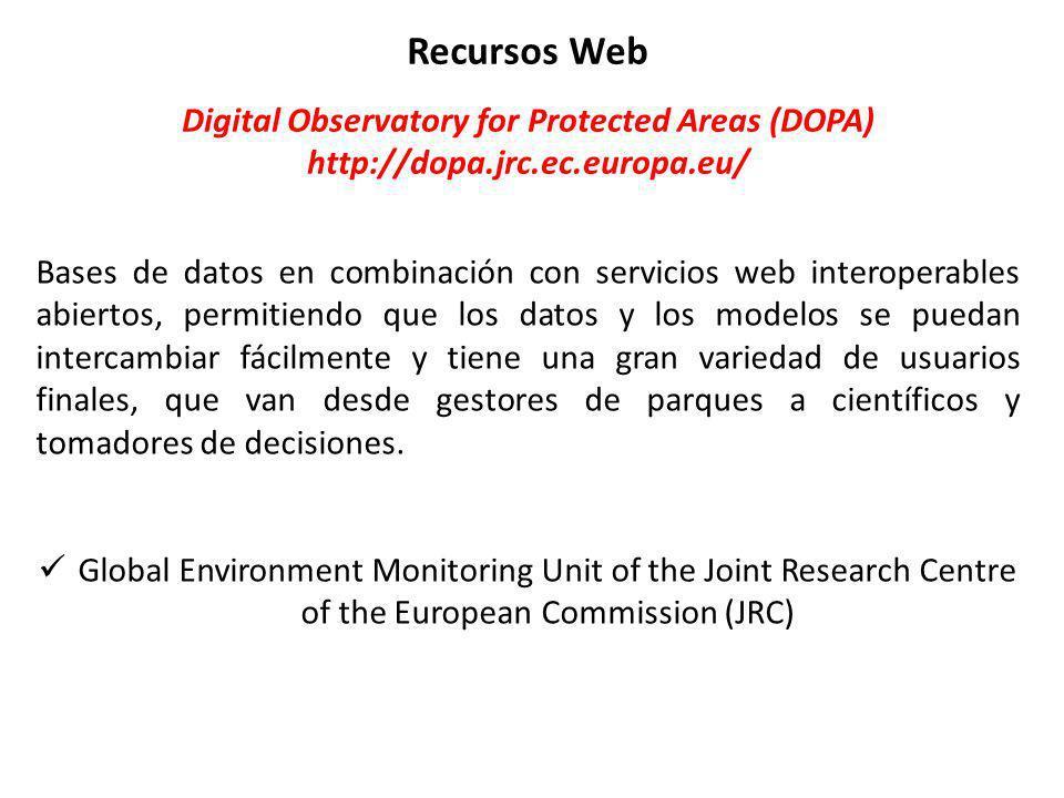Recursos Web Digital Observatory for Protected Areas (DOPA) http://dopa.jrc.ec.europa.eu/ Bases de datos en combinación con servicios web interoperables abiertos, permitiendo que los datos y los modelos se puedan intercambiar fácilmente y tiene una gran variedad de usuarios finales, que van desde gestores de parques a científicos y tomadores de decisiones.
