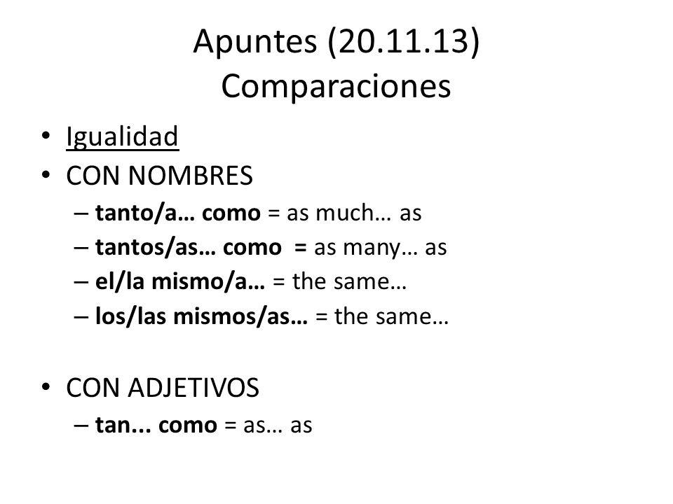 Apuntes (20.11.13) Comparaciones Igualidad CON NOMBRES – tanto/a… como = as much… as – tantos/as… como = as many… as – el/la mismo/a… = the same… – lo