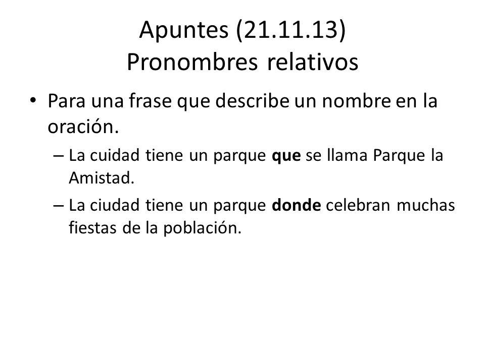 Apuntes (21.11.13) Pronombres relativos Para una frase que describe un nombre en la oración. – La cuidad tiene un parque que se llama Parque la Amista