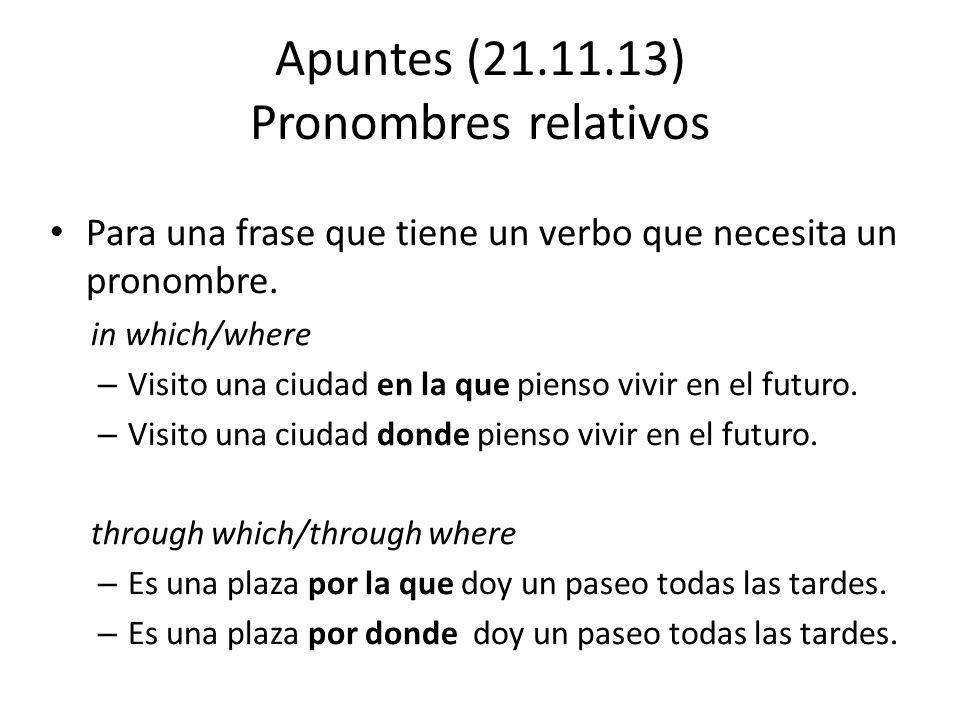 Apuntes (21.11.13) Pronombres relativos Para una frase que tiene un verbo que necesita un pronombre. in which/where – Visito una ciudad en la que pien