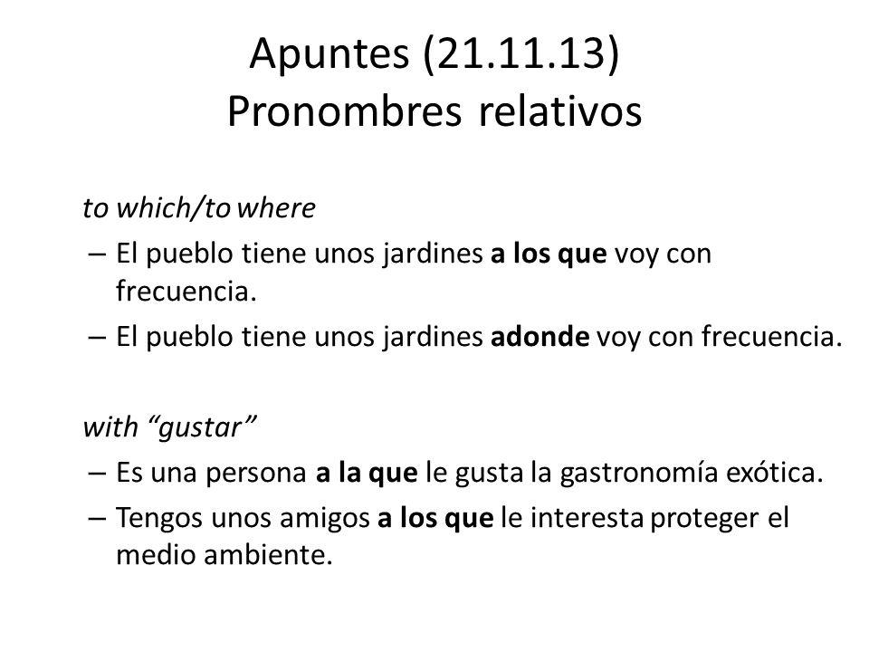 Apuntes (21.11.13) Pronombres relativos to which/to where – El pueblo tiene unos jardines a los que voy con frecuencia. – El pueblo tiene unos jardine