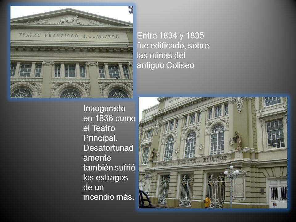 Entre 1834 y 1835 fue edificado, sobre las ruinas del antiguo Coliseo Inaugurado en 1836 como el Teatro Principal. Desafortunad amente también sufrió