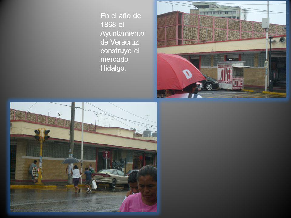 En el año de 1868 el Ayuntamiento de Veracruz construye el mercado Hidalgo.