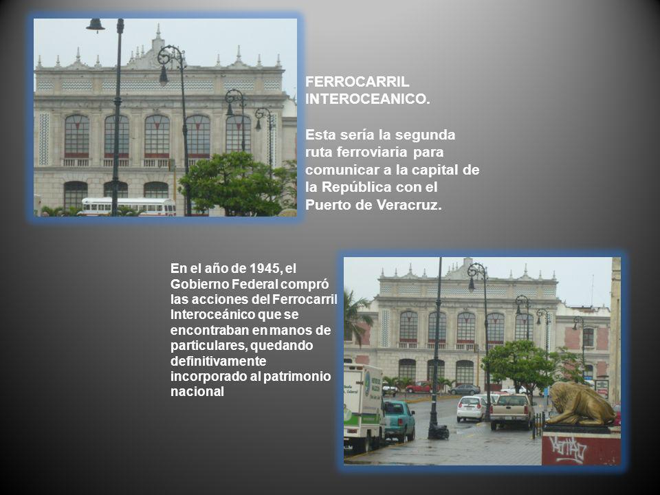 FERROCARRIL INTEROCEANICO. Esta sería la segunda ruta ferroviaria para comunicar a la capital de la República con el Puerto de Veracruz. En el año de
