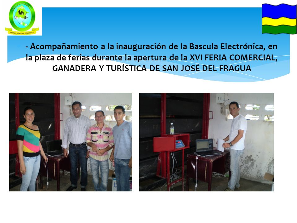 - Acompañamiento a la inauguración de la Bascula Electrónica, en la plaza de ferias durante la apertura de la XVI FERIA COMERCIAL, GANADERA Y TURÍSTIC