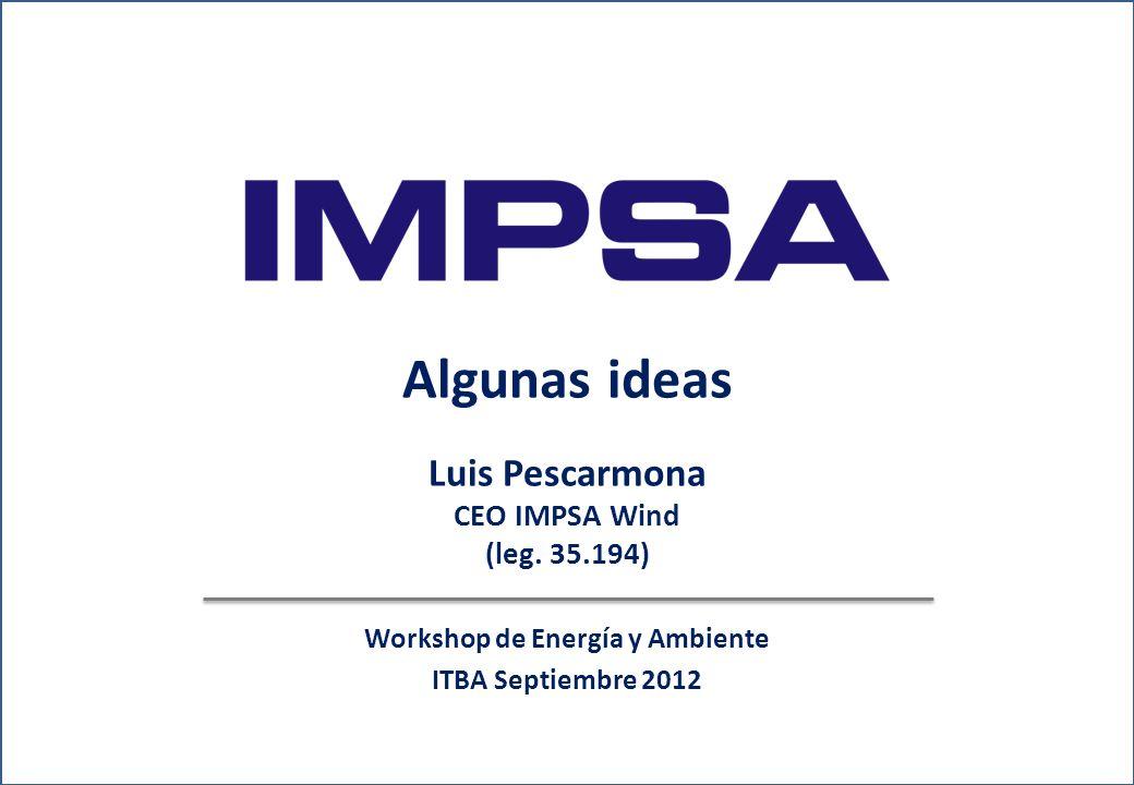 www.impsa.com Workshop de Energía y Ambiente ITBA Septiembre 2012 Algunas ideas Luis Pescarmona CEO IMPSA Wind (leg.