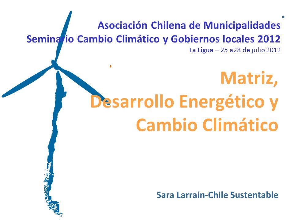 .. Asociación Chilena de Municipalidades Seminario Cambio Climático y Gobiernos locales 2012 La Ligua – 25 a28 de julio 2012 Matriz, Desarrollo Energé