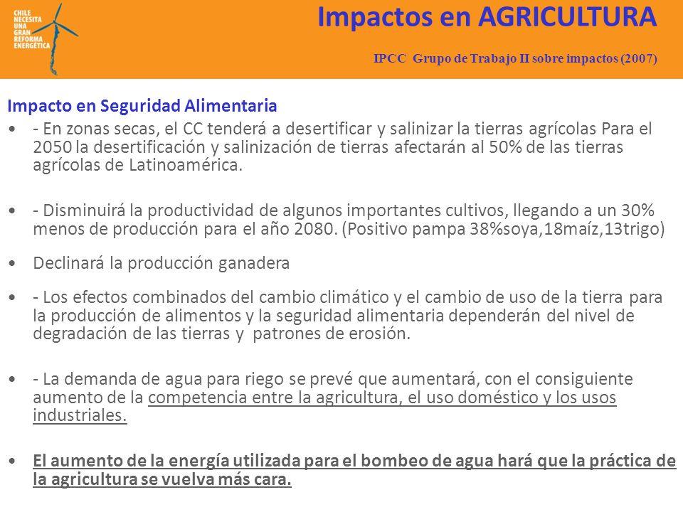 Impactos en AGRICULTURA IPCC Grupo de Trabajo II sobre impactos (2007) Impacto en Seguridad Alimentaria - En zonas secas, el CC tenderá a desertificar y salinizar la tierras agrícolas Para el 2050 la desertificación y salinización de tierras afectarán al 50% de las tierras agrícolas de Latinoamérica.