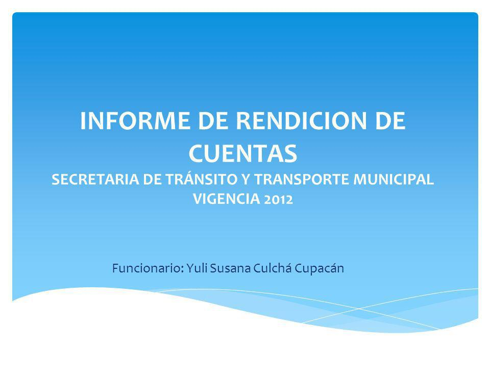 INFORME DE RENDICION DE CUENTAS SECRETARIA DE TRÁNSITO Y TRANSPORTE MUNICIPAL VIGENCIA 2012 Funcionario: Yuli Susana Culchá Cupacán